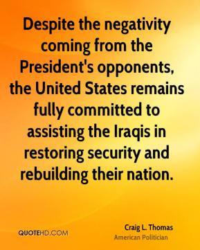 Craig L. Thomas - Despite the negativity coming from the President's opponents, the United States remains fully committed to assisting the Iraqis in restoring security and rebuilding their nation.