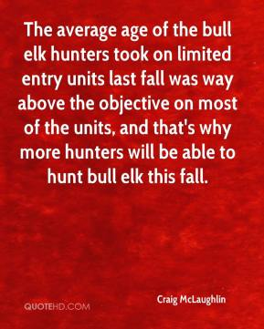 Craig McLaughlin - The average age of the bull elk hunters took on limited entry units last fall was way above the objective on most of the units, and that's why more hunters will be able to hunt bull elk this fall.