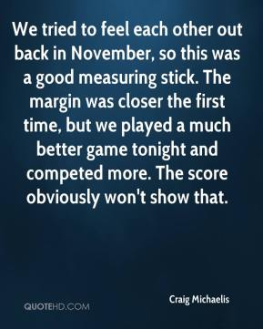 Craig Michaelis - We tried to feel each other out back in November, so this was a good measuring stick. The margin was closer the first time, but we played a much better game tonight and competed more. The score obviously won't show that.