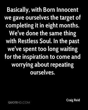 Craig Reid - Basically, with Born Innocent we gave ourselves the target of completing it in eight months. We've done the same thing with Restless Soul. In the past we've spent too long waiting for the inspiration to come and worrying about repeating ourselves.