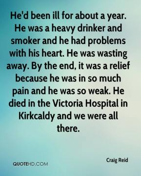 Craig Reid - He'd been ill for about a year. He was a heavy drinker and smoker and he had problems with his heart. He was wasting away. By the end, it was a relief because he was in so much pain and he was so weak. He died in the Victoria Hospital in Kirkcaldy and we were all there.