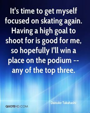 It's time to get myself focused on skating again. Having a high goal to shoot for is good for me, so hopefully I'll win a place on the podium -- any of the top three.