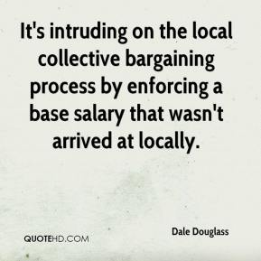 Dale Douglass - It's intruding on the local collective bargaining process by enforcing a base salary that wasn't arrived at locally.