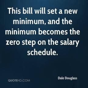 Dale Douglass - This bill will set a new minimum, and the minimum becomes the zero step on the salary schedule.