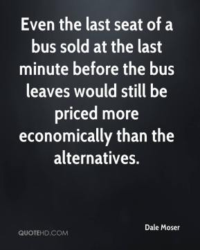 Dale Moser - Even the last seat of a bus sold at the last minute before the bus leaves would still be priced more economically than the alternatives.