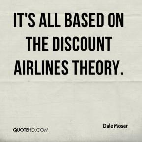 Dale Moser - It's all based on the discount airlines theory.
