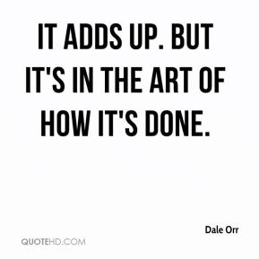 Dale Orr - It adds up. But it's in the art of how it's done.