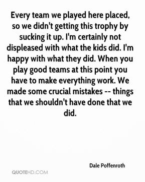 Dale Poffenroth - Every team we played here placed, so we didn't getting this trophy by sucking it up. I'm certainly not displeased with what the kids did. I'm happy with what they did. When you play good teams at this point you have to make everything work. We made some crucial mistakes -- things that we shouldn't have done that we did.