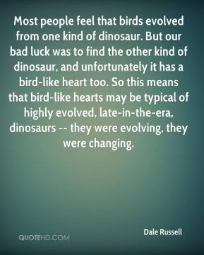 Dale Russell - Most people feel that birds evolved from one kind of dinosaur. But our bad luck was to find the other kind of dinosaur, and unfortunately it has a bird-like heart too. So this means that bird-like hearts may be typical of highly evolved, late-in-the-era, dinosaurs -- they were evolving, they were changing.
