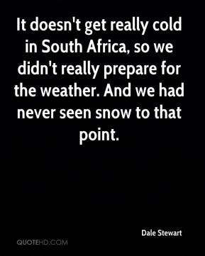 Dale Stewart - It doesn't get really cold in South Africa, so we didn't really prepare for the weather. And we had never seen snow to that point.