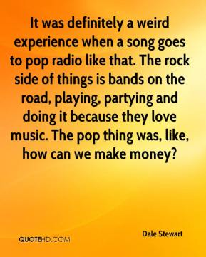 Dale Stewart - It was definitely a weird experience when a song goes to pop radio like that. The rock side of things is bands on the road, playing, partying and doing it because they love music. The pop thing was, like, how can we make money?