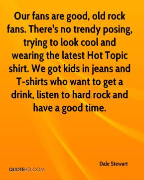 Dale Stewart - Our fans are good, old rock fans. There's no trendy posing, trying to look cool and wearing the latest Hot Topic shirt. We got kids in jeans and T-shirts who want to get a drink, listen to hard rock and have a good time.