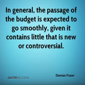Damian Fraser - In general, the passage of the budget is expected to go smoothly, given it contains little that is new or controversial.