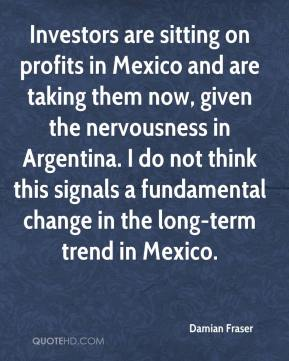 Damian Fraser - Investors are sitting on profits in Mexico and are taking them now, given the nervousness in Argentina. I do not think this signals a fundamental change in the long-term trend in Mexico.
