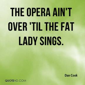 The opera ain't over 'til the fat lady sings.