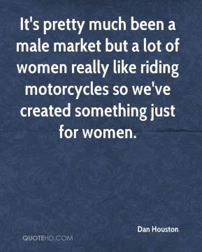Dan Houston - It's pretty much been a male market but a lot of women really like riding motorcycles so we've created something just for women.