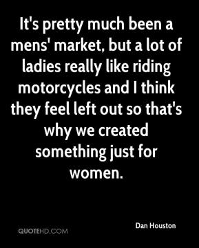 Dan Houston - It's pretty much been a mens' market, but a lot of ladies really like riding motorcycles and I think they feel left out so that's why we created something just for women.