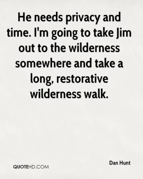 Dan Hunt - He needs privacy and time. I'm going to take Jim out to the wilderness somewhere and take a long, restorative wilderness walk.