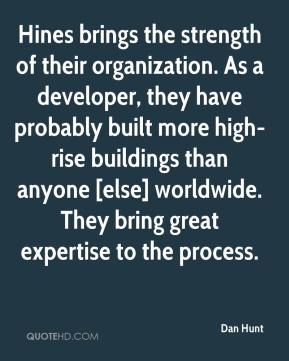Dan Hunt - Hines brings the strength of their organization. As a developer, they have probably built more high-rise buildings than anyone [else] worldwide. They bring great expertise to the process.