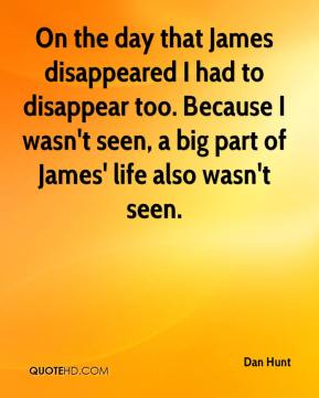 Dan Hunt - On the day that James disappeared I had to disappear too. Because I wasn't seen, a big part of James' life also wasn't seen.