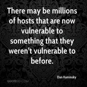 Dan Kaminsky - There may be millions of hosts that are now vulnerable to something that they weren't vulnerable to before.