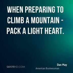Dan May - When preparing to climb a mountain - pack a light heart.
