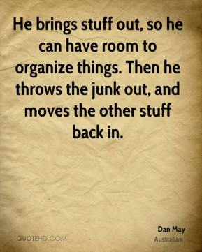 Dan May - He brings stuff out, so he can have room to organize things. Then he throws the junk out, and moves the other stuff back in.