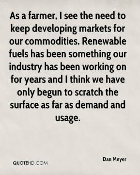 Dan Meyer - As a farmer, I see the need to keep developing markets for our commodities. Renewable fuels has been something our industry has been working on for years and I think we have only begun to scratch the surface as far as demand and usage.
