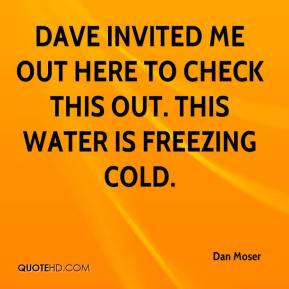 Dan Moser - Dave invited me out here to check this out. This water is freezing cold.