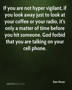 Dan Moser - If you are not hyper vigilant, if you look away just to look at your coffee or your radio, it's only a matter of time before you hit someone. God forbid that you are talking on your cell phone.