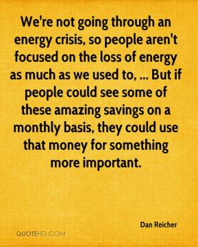 Dan Reicher - We're not going through an energy crisis, so people aren't focused on the loss of energy as much as we used to, ... But if people could see some of these amazing savings on a monthly basis, they could use that money for something more important.