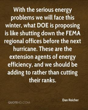 Dan Reicher - With the serious energy problems we will face this winter, what DOE is proposing is like shutting down the FEMA regional offices before the next hurricane. These are the extension agents of energy efficiency, and we should be adding to rather than cutting their ranks.