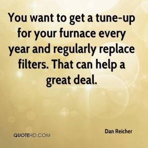 You want to get a tune-up for your furnace every year and regularly replace filters. That can help a great deal.