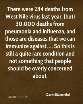 Daniel Blumenthal - There were 284 deaths from West Nile virus last year, (but) 30,000 deaths from pneumonia and influenza, and those are diseases that we can immunize against, ... So this is still a quite rare condition and not something that people should be overly concerned about.
