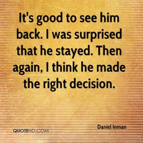 Daniel Inman - It's good to see him back. I was surprised that he stayed. Then again, I think he made the right decision.