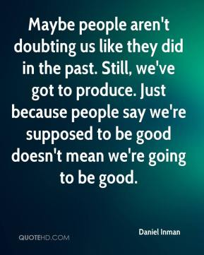 Daniel Inman - Maybe people aren't doubting us like they did in the past. Still, we've got to produce. Just because people say we're supposed to be good doesn't mean we're going to be good.