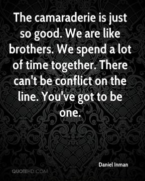 Daniel Inman - The camaraderie is just so good. We are like brothers. We spend a lot of time together. There can't be conflict on the line. You've got to be one.