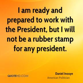 I am ready and prepared to work with the President, but I will not be a rubber stamp for any president.
