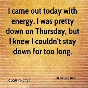 Danielle Kamm - I came out today with energy. I was pretty down on Thursday, but I knew I couldn't stay down for too long.
