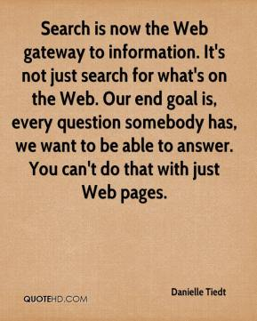 Danielle Tiedt - Search is now the Web gateway to information. It's not just search for what's on the Web. Our end goal is, every question somebody has, we want to be able to answer. You can't do that with just Web pages.