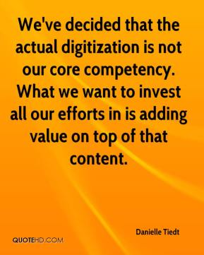 Danielle Tiedt - We've decided that the actual digitization is not our core competency. What we want to invest all our efforts in is adding value on top of that content.