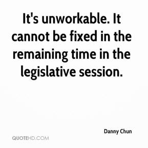 Danny Chun - It's unworkable. It cannot be fixed in the remaining time in the legislative session.