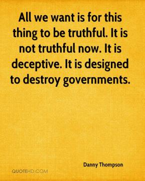 Danny Thompson - All we want is for this thing to be truthful. It is not truthful now. It is deceptive. It is designed to destroy governments.