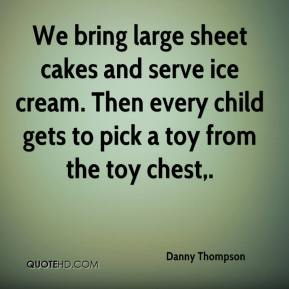 Danny Thompson - We bring large sheet cakes and serve ice cream. Then every child gets to pick a toy from the toy chest.