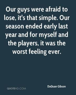 Our guys were afraid to lose, it's that simple. Our season ended early last year and for myself and the players, it was the worst feeling ever.