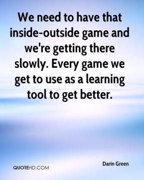 Darin Green - We need to have that inside-outside game and we're getting there slowly. Every game we get to use as a learning tool to get better.