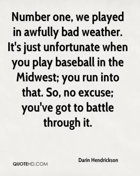 Darin Hendrickson - Number one, we played in awfully bad weather. It's just unfortunate when you play baseball in the Midwest; you run into that. So, no excuse; you've got to battle through it.