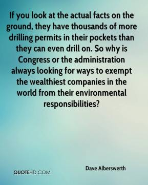 Dave Alberswerth - If you look at the actual facts on the ground, they have thousands of more drilling permits in their pockets than they can even drill on. So why is Congress or the administration always looking for ways to exempt the wealthiest companies in the world from their environmental responsibilities?