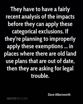 Dave Alberswerth - They have to have a fairly recent analysis of the impacts before they can apply these categorical exclusions. If they're planning to improperly apply these exemptions ... in places where there are old land use plans that are out of date, then they are asking for legal trouble.