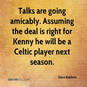 Dave Baldwin - Talks are going amicably. Assuming the deal is right for Kenny he will be a Celtic player next season.